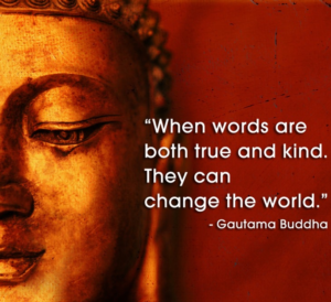 When words are both true and kind, they can change the world. Buddha